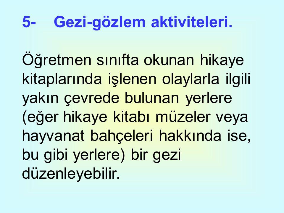 5- Gezi-gözlem aktiviteleri. Öğretmen sınıfta okunan hikaye kitaplarında işlenen olaylarla ilgili yakın çevrede bulunan yerlere (eğer hikaye kitabı mü