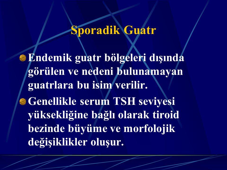 Sporadik Guatr Endemik guatr bölgeleri dışında görülen ve nedeni bulunamayan guatrlara bu isim verilir. Genellikle serum TSH seviyesi yüksekliğine bağ