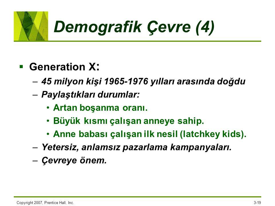 Copyright 2007, Prentice Hall, Inc.3-19 Demografik Çevre (4)  Generation X : –45 milyon kişi 1965-1976 yılları arasında doğdu –Paylaştıkları durumlar