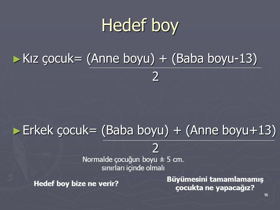 16 Hedef boy ► Kız çocuk= (Anne boyu) + (Baba boyu-13) 2 ► Erkek çocuk= (Baba boyu) + (Anne boyu+13) 2 Normalde çocuğun boyu ± 5 cm. sınırları içinde