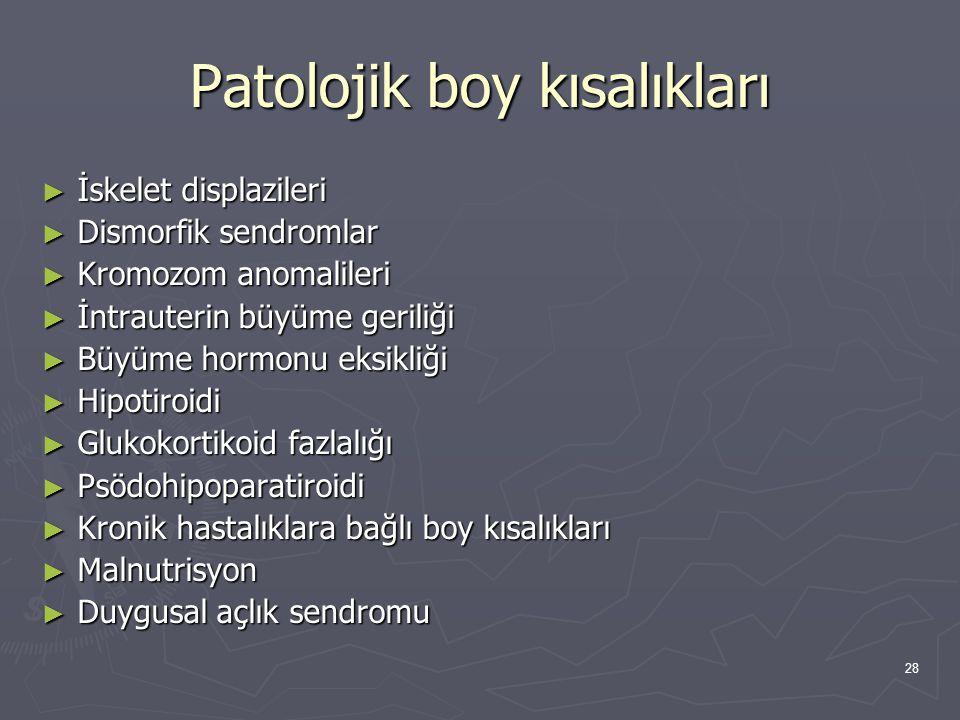 28 Patolojik boy kısalıkları ► İskelet displazileri ► Dismorfik sendromlar ► Kromozom anomalileri ► İntrauterin büyüme geriliği ► Büyüme hormonu eksik