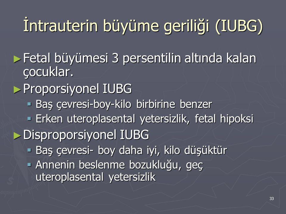33 İntrauterin büyüme geriliği (IUBG) ► Fetal büyümesi 3 persentilin altında kalan çocuklar. ► Proporsiyonel IUBG  Baş çevresi-boy-kilo birbirine ben
