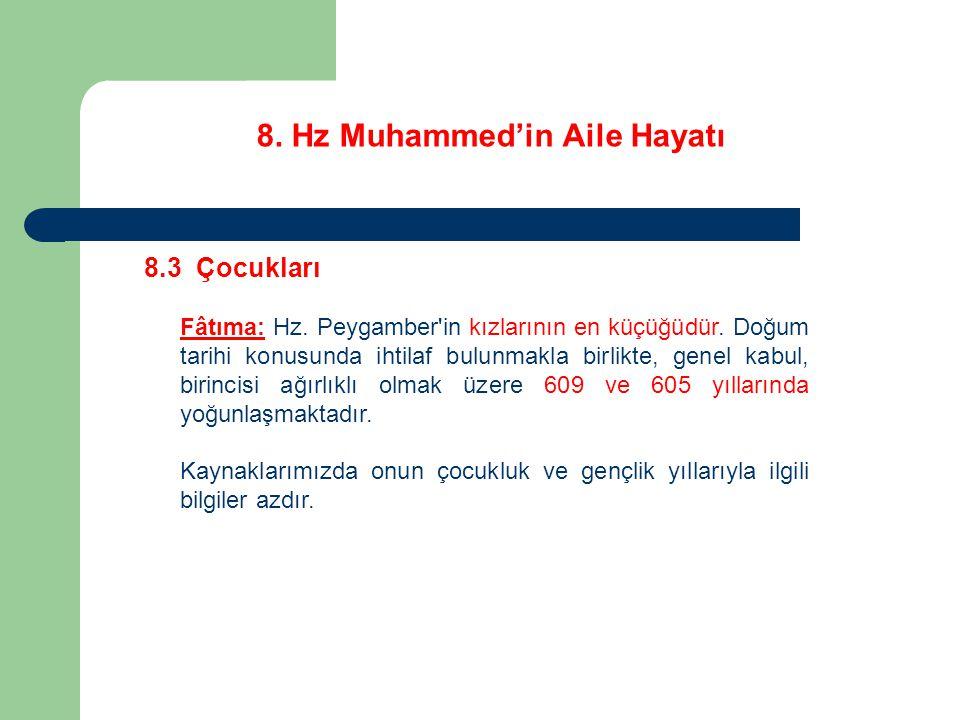 8. Hz Muhammed'in Aile Hayatı 8.3 Çocukları Fâtıma: Hz. Peygamber'in kızlarının en küçüğüdür. Doğum tarihi konusunda ihtilaf bulunmakla birlikte, gene