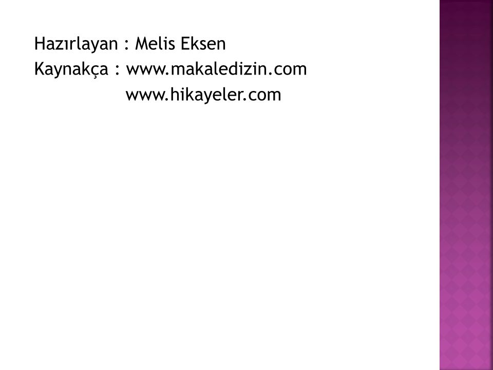 Hazırlayan : Melis Eksen Kaynakça : www.makaledizin.com www.hikayeler.com