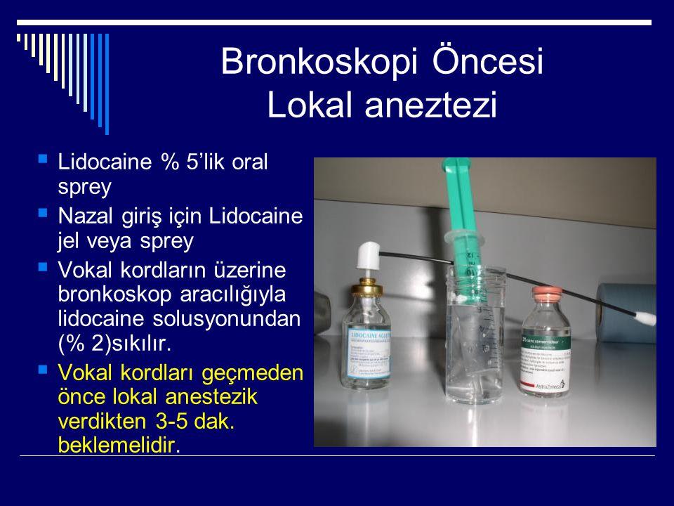 Bronkoskopi Öncesi Lokal aneztezi  Lidocaine % 5'lik oral sprey  Nazal giriş için Lidocaine jel veya sprey  Vokal kordların üzerine bronkoskop arac