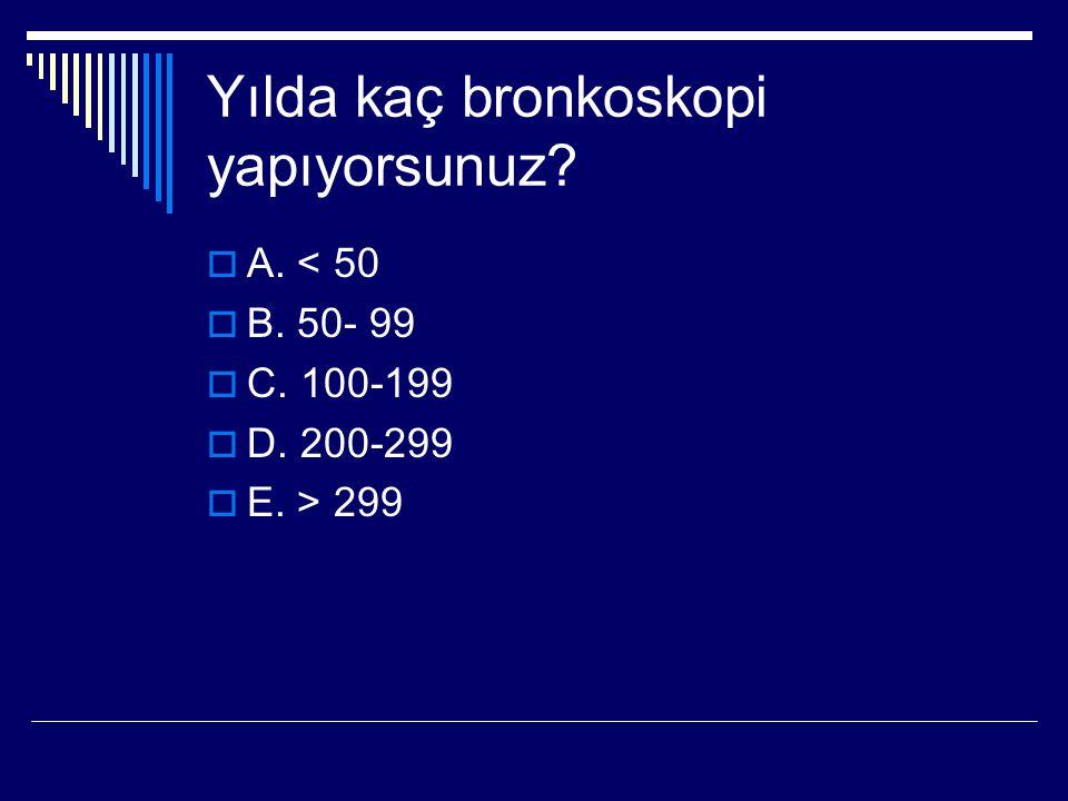 Yılda kaç bronkoskopi yapıyorsunuz?  A. < 50  B. 50- 99  C. 100-199  D. 200-299  E. > 299
