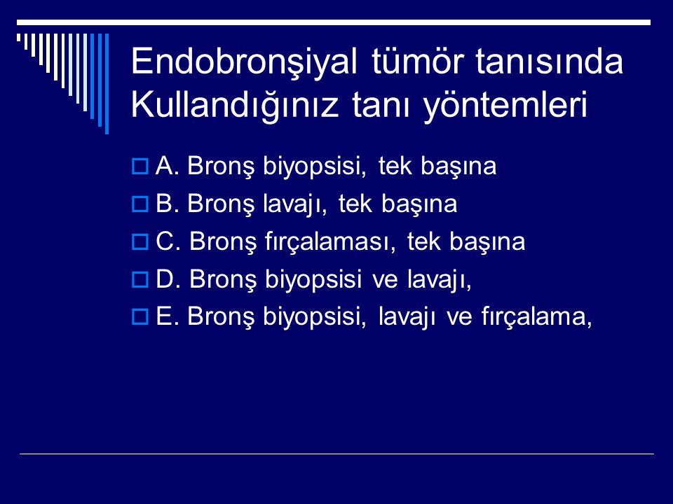 Endobronşiyal tümör tanısında Kullandığınız tanı yöntemleri  A. Bronş biyopsisi, tek başına  B. Bronş lavajı, tek başına  C. Bronş fırçalaması, tek