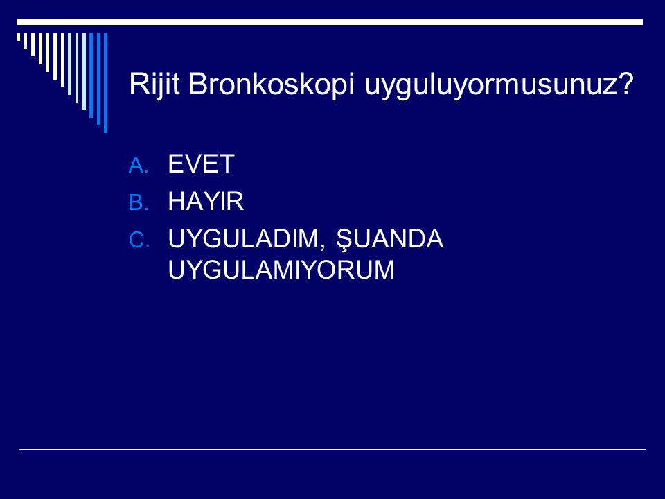 Rijit Bronkoskopi uyguluyormusunuz? A. EVET B. HAYIR C. UYGULADIM, ŞUANDA UYGULAMIYORUM