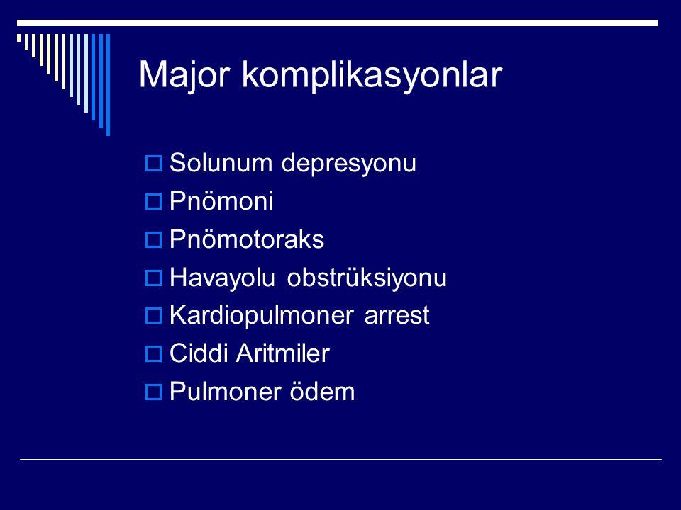 Major komplikasyonlar  Solunum depresyonu  Pnömoni  Pnömotoraks  Havayolu obstrüksiyonu  Kardiopulmoner arrest  Ciddi Aritmiler  Pulmoner ödem