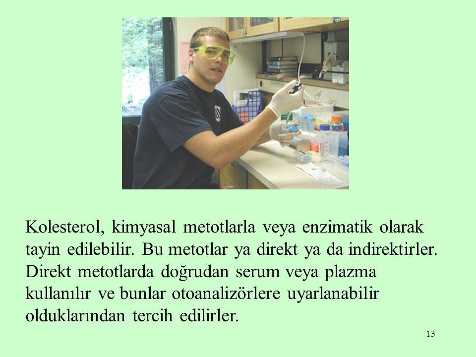 13 Kolesterol, kimyasal metotlarla veya enzimatik olarak tayin edilebilir. Bu metotlar ya direkt ya da indirektirler. Direkt metotlarda doğrudan serum