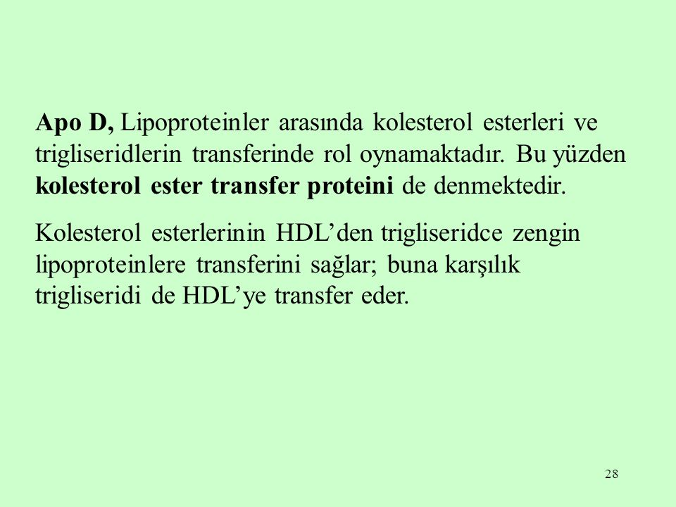 28 Apo D, Lipoproteinler arasında kolesterol esterleri ve trigliseridlerin transferinde rol oynamaktadır. Bu yüzden kolesterol ester transfer proteini