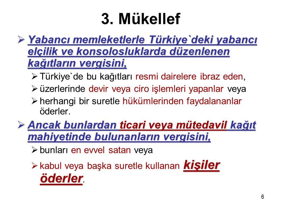 6 3. Mükellef  Yabancı memleketlerle Türkiye`deki yabancı elçilik ve konsolosluklarda düzenlenen kağıtların vergisini,  Türkiye`de bu kağıtları resm