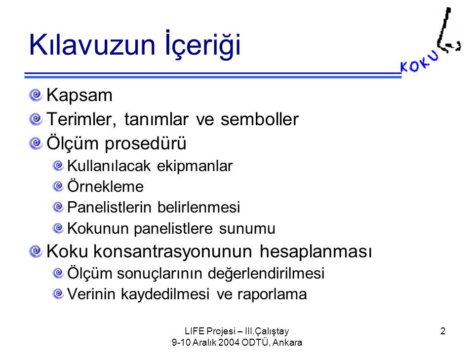 LIFE Projesi – III.Çalıştay 9-10 Aralık 2004 ODTÜ, Ankara 2 Kılavuzun İçeriği Kapsam Terimler, tanımlar ve semboller Ölçüm prosedürü Kullanılacak ekipmanlar Örnekleme Panelistlerin belirlenmesi Kokunun panelistlere sunumu Koku konsantrasyonunun hesaplanması Ölçüm sonuçlarının değerlendirilmesi Verinin kaydedilmesi ve raporlama