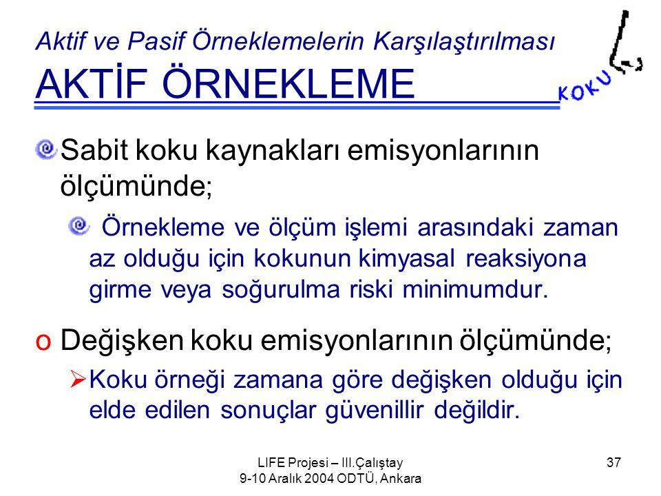 LIFE Projesi – III.Çalıştay 9-10 Aralık 2004 ODTÜ, Ankara 37 Aktif ve Pasif Örneklemelerin Karşılaştırılması AKTİF ÖRNEKLEME Sabit koku kaynakları emisyonlarının ölçümünde ; Örnekleme ve ölçüm işlemi arasındaki zaman az olduğu için kokunun kimyasal reaksiyona girme veya soğurulma riski minimumdur.