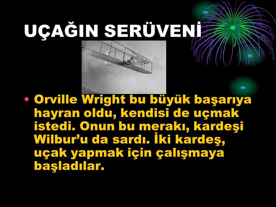 UÇAĞIN SERÜVENİ Orville Wright bu büyük başarıya hayran oldu, kendisi de uçmak istedi.