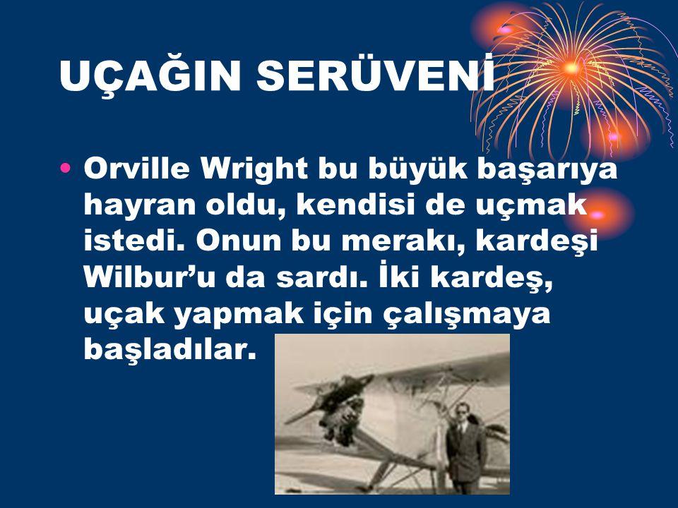 UÇAĞIN SERÜVENİ Orville Wright bu büyük başarıya hayran oldu, kendisi de uçmak istedi. Onun bu merakı, kardeşi Wilbur'u da sardı. İki kardeş, uçak yap