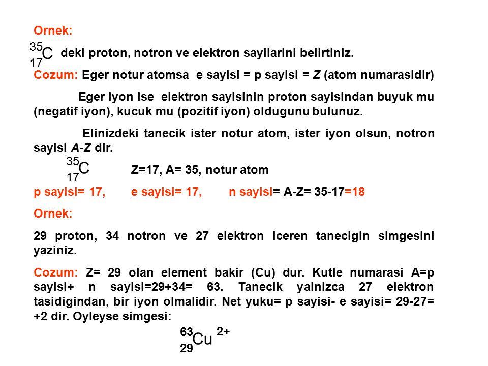 Ornek: deki proton, notron ve elektron sayilarini belirtiniz. Cozum: Eger notur atomsa e sayisi = p sayisi = Z (atom numarasidir) Eger iyon ise elektr