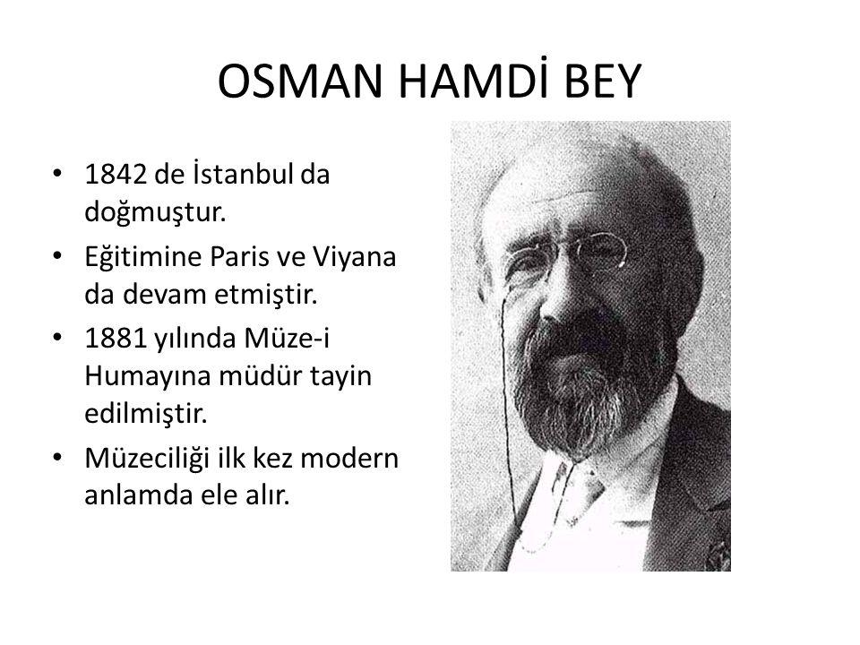 OSMAN HAMDİ BEY 1842 de İstanbul da doğmuştur. Eğitimine Paris ve Viyana da devam etmiştir. 1881 yılında Müze-i Humayına müdür tayin edilmiştir. Müzec