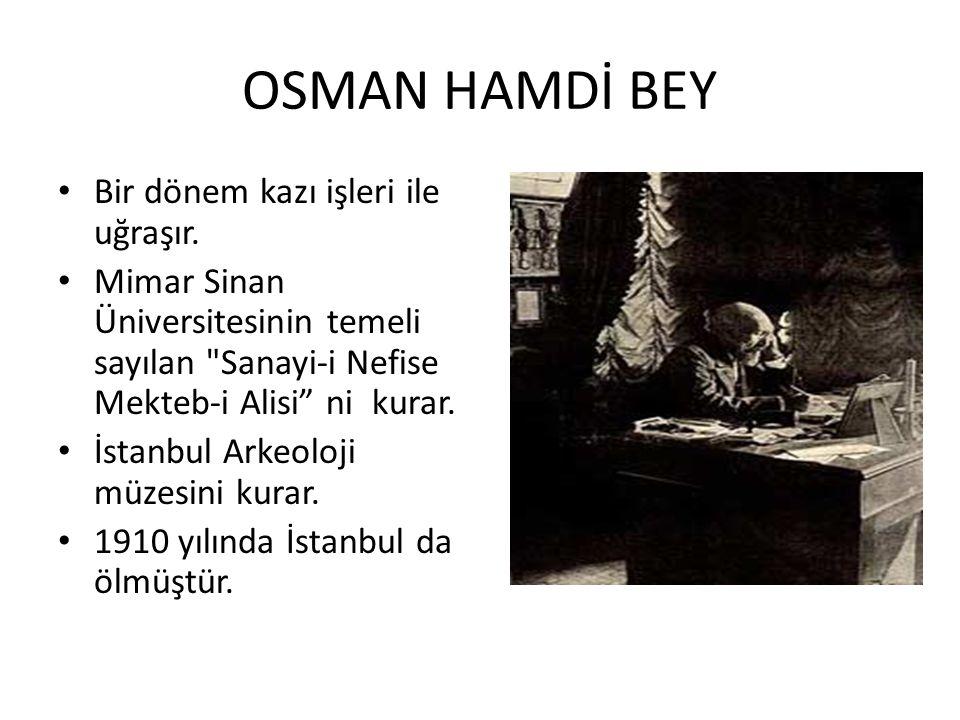 OSMAN HAMDİ BEY Bir dönem kazı işleri ile uğraşır. Mimar Sinan Üniversitesinin temeli sayılan