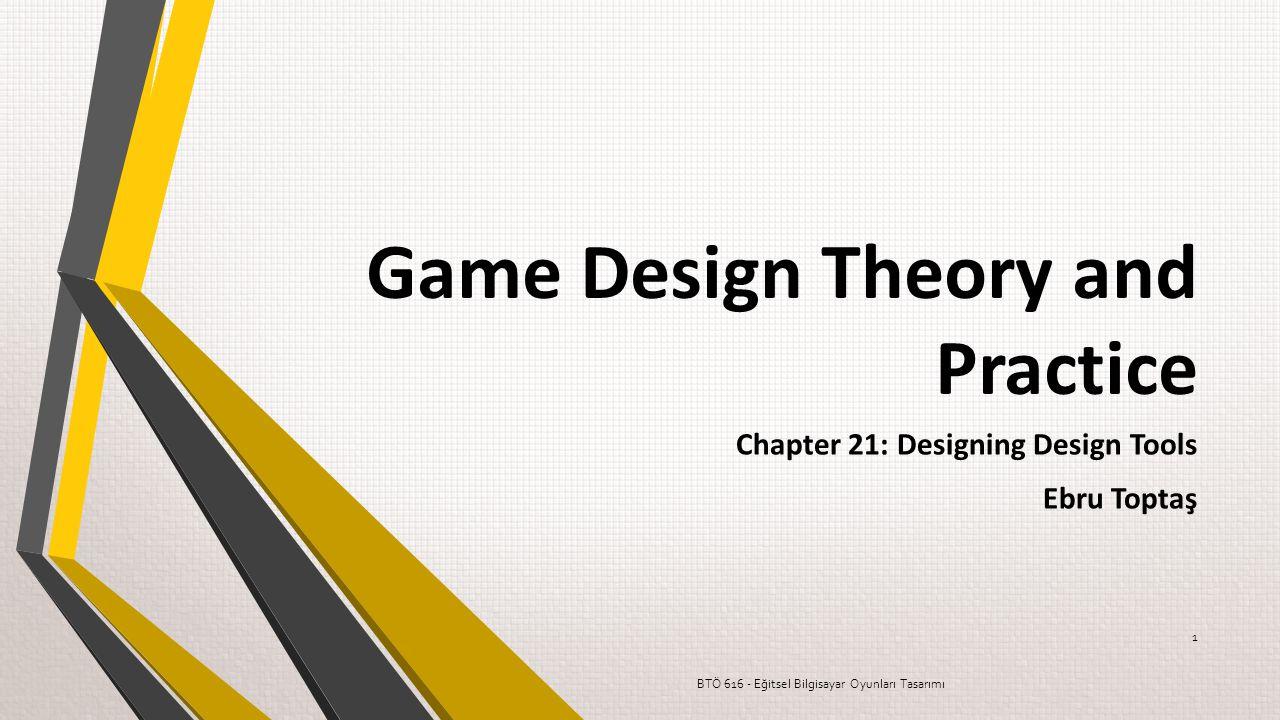 Game Design Theory and Practice Chapter 21: Designing Design Tools Ebru Toptaş BTÖ 616 - Eğitsel Bilgisayar Oyunları Tasarımı 1