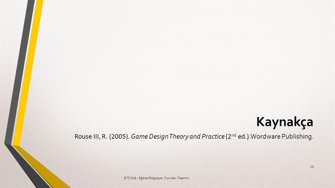 Kaynakça Rouse III, R. (2005). Game Design Theory and Practice (2 nd ed.).Wordware Publishing. BTÖ 616 - Eğitsel Bilgisayar Oyunları Tasarımı 25