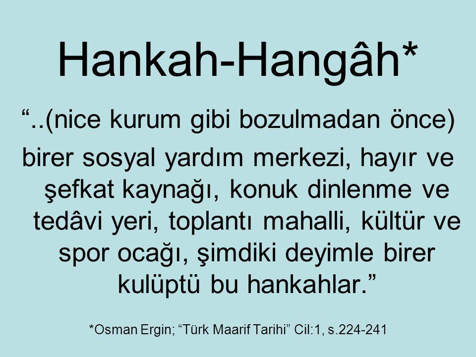 Hankah-Hangâh* ..(nice kurum gibi bozulmadan önce) birer sosyal yardım merkezi, hayır ve şefkat kaynağı, konuk dinlenme ve tedâvi yeri, toplantı mahalli, kültür ve spor ocağı, şimdiki deyimle birer kulüptü bu hankahlar. *Osman Ergin; Türk Maarif Tarihi Cil:1, s.224-241