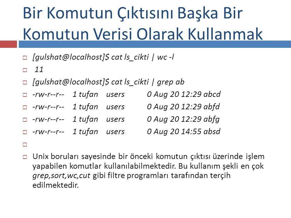  [gulshat@localhost]$ cat ls_cikti | wc -l  11  [gulshat@localhost]$ cat ls_cikti | grep ab  -rw-r--r-- 1 tufan users 0 Aug 20 12:29 abcd  -rw-r--r-- 1 tufan users 0 Aug 20 12:29 abfd  -rw-r--r-- 1 tufan users 0 Aug 20 12:29 abfg  -rw-r--r-- 1 tufan users 0 Aug 20 14:55 absd   Unix boruları sayesinde bir önceki komutun çıktısı üzerinde işlem yapabilen komutlar kullanılabilmektedir.