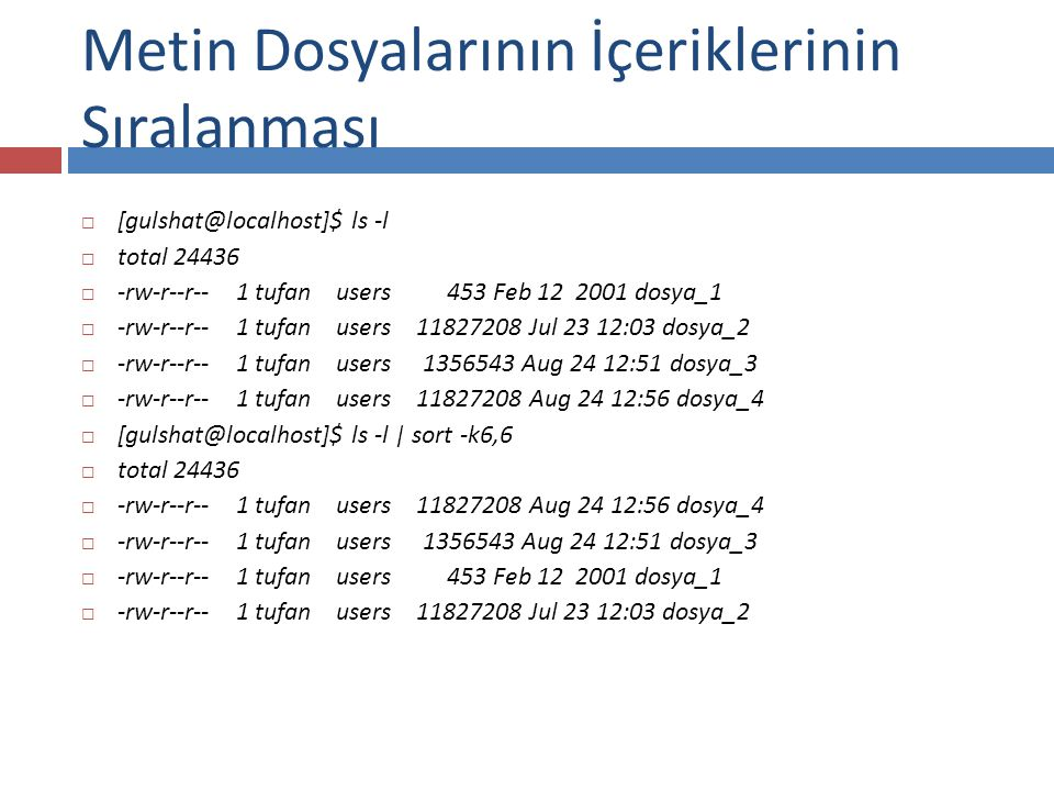  [gulshat@localhost]$ ls -l  total 24436  -rw-r--r-- 1 tufan users 453 Feb 12 2001 dosya_1  -rw-r--r-- 1 tufan users 11827208 Jul 23 12:03 dosya_2  -rw-r--r-- 1 tufan users 1356543 Aug 24 12:51 dosya_3  -rw-r--r-- 1 tufan users 11827208 Aug 24 12:56 dosya_4  [gulshat@localhost]$ ls -l | sort -k6,6  total 24436  -rw-r--r-- 1 tufan users 11827208 Aug 24 12:56 dosya_4  -rw-r--r-- 1 tufan users 1356543 Aug 24 12:51 dosya_3  -rw-r--r-- 1 tufan users 453 Feb 12 2001 dosya_1  -rw-r--r-- 1 tufan users 11827208 Jul 23 12:03 dosya_2 Metin Dosyalarının İçeriklerinin Sıralanması