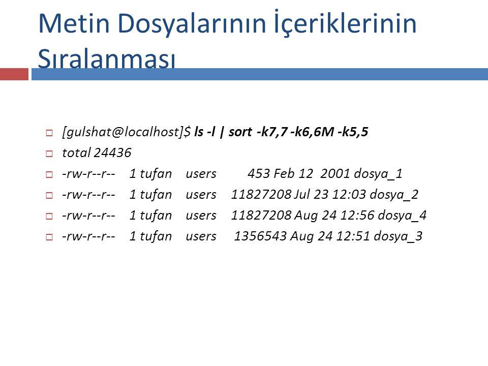  [gulshat@localhost]$ ls -l | sort -k7,7 -k6,6M -k5,5  total 24436  -rw-r--r-- 1 tufan users 453 Feb 12 2001 dosya_1  -rw-r--r-- 1 tufan users 11827208 Jul 23 12:03 dosya_2  -rw-r--r-- 1 tufan users 11827208 Aug 24 12:56 dosya_4  -rw-r--r-- 1 tufan users 1356543 Aug 24 12:51 dosya_3 Metin Dosyalarının İçeriklerinin Sıralanması