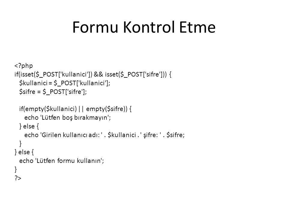 Formu Kontrol Etme <?php if(isset($_POST[ kullanici ]) && isset($_POST[ sifre ])) { $kullanici = $_POST[ kullanici ]; $sifre = $_POST[ sifre ]; if(empty($kullanici) || empty($sifre)) { echo Lütfen boş bırakmayın ; } else { echo Girilen kullanıcı adı: .
