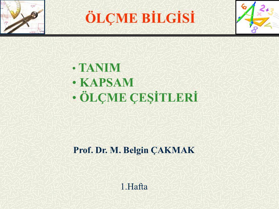 Prof. Dr. M. Belgin ÇAKMAK 1.Hafta ÖLÇME BİLGİSİ TANIM KAPSAM ÖLÇME ÇEŞİTLERİ