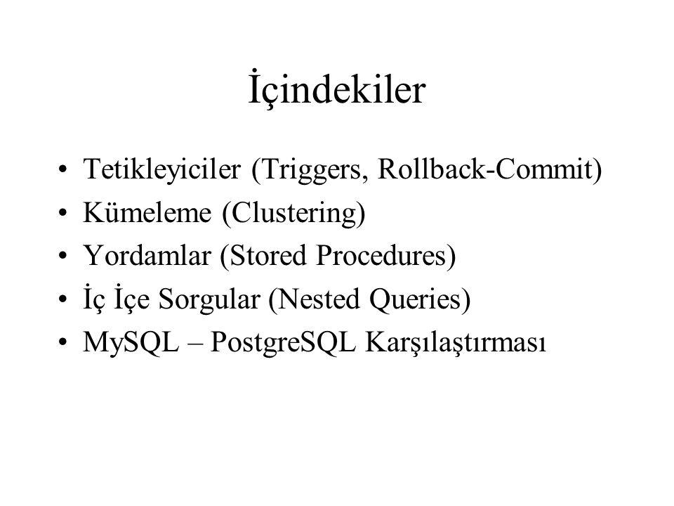 İçindekiler Tetikleyiciler (Triggers, Rollback-Commit) Kümeleme (Clustering) Yordamlar (Stored Procedures) İç İçe Sorgular (Nested Queries) MySQL – PostgreSQL Karşılaştırması