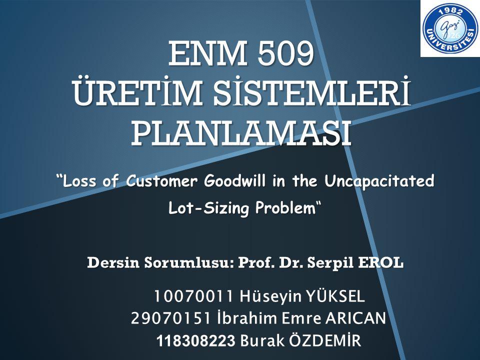 "ENM 509 ÜRET İ M S İ STEMLER İ PLANLAMASI ""Loss of Customer Goodwill in the Uncapacitated Lot-Sizing Problem"" Dersin Sorumlusu: Prof. Dr. Serpil EROL"