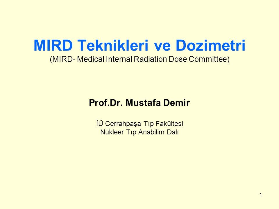 1 MIRD Teknikleri ve Dozimetri (MIRD- Medical Internal Radiation Dose Committee) Prof.Dr. Mustafa Demir İÜ Cerrahpaşa Tıp Fakültesi Nükleer Tıp Anabil