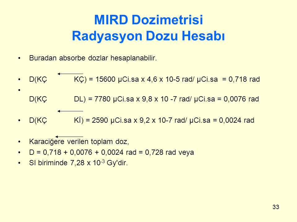 33 MIRD Dozimetrisi Radyasyon Dozu Hesabı Buradan absorbe dozlar hesaplanabilir. D(KÇ KÇ) = 15600 μCi.sa x 4,6 x 10-5 rad/ μCi.sa = 0,718 rad D(KÇ DL)