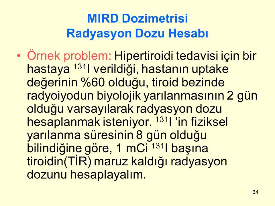 34 MIRD Dozimetrisi Radyasyon Dozu Hesabı Örnek problem: Hipertiroidi tedavisi için bir hastaya 131 I verildiği, hastanın uptake değerinin %60 olduğu,