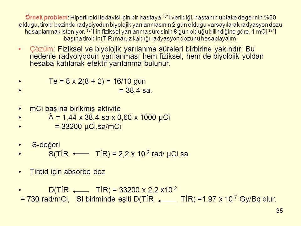 35 Örnek problem: Hipertiroidi tedavisi için bir hastaya 131 I verildiği, hastanın uptake değerinin %60 olduğu, tiroid bezinde radyoiyodun biyolojik y