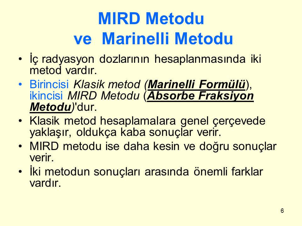6 MIRD Metodu ve Marinelli Metodu İç radyasyon dozlarının hesaplanmasında iki metod vardır. Birincisi Klasik metod (Marinelli Formülü), ikincisi MIRD