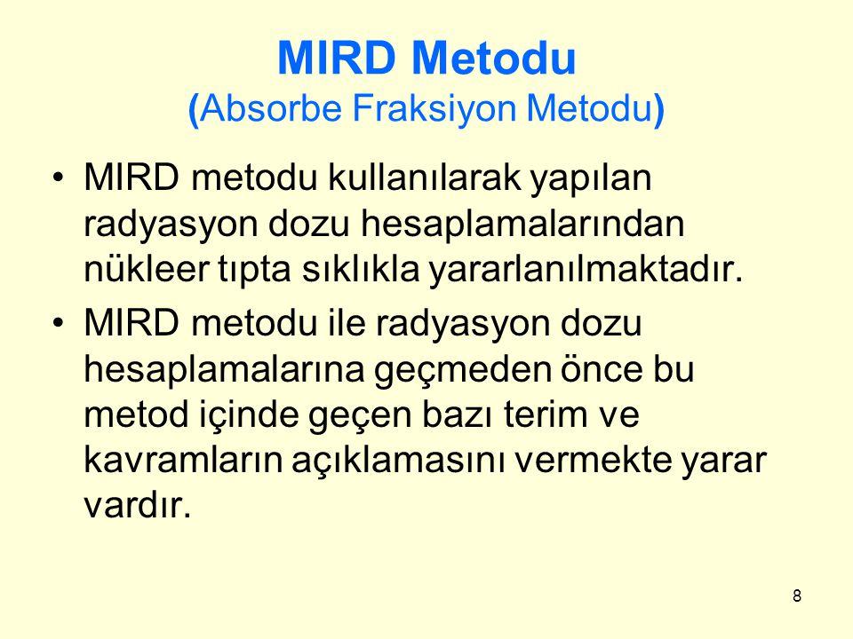8 MIRD Metodu (Absorbe Fraksiyon Metodu) MIRD metodu kullanılarak yapılan radyasyon dozu hesaplamalarından nükleer tıpta sıklıkla yararlanılmaktadır.