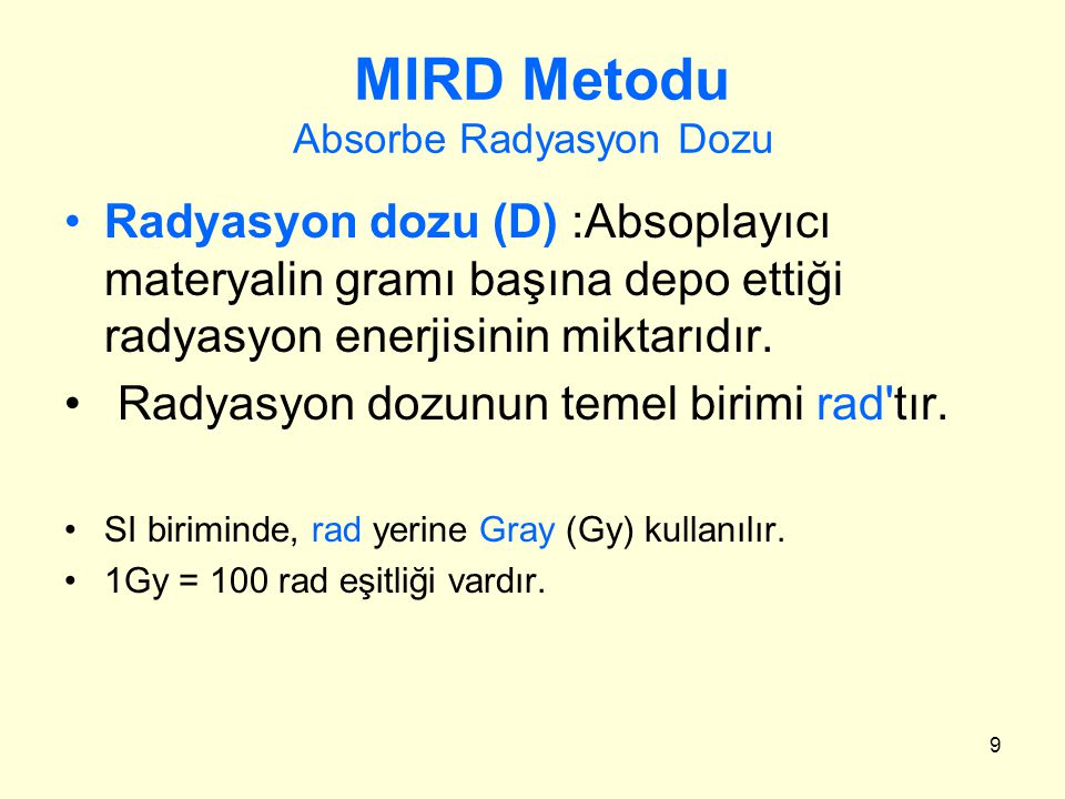 9 MIRD Metodu Absorbe Radyasyon Dozu Radyasyon dozu (D) :Absoplayıcı materyalin gramı başına depo ettiği radyasyon enerjisinin miktarıdır. Radyasyon d