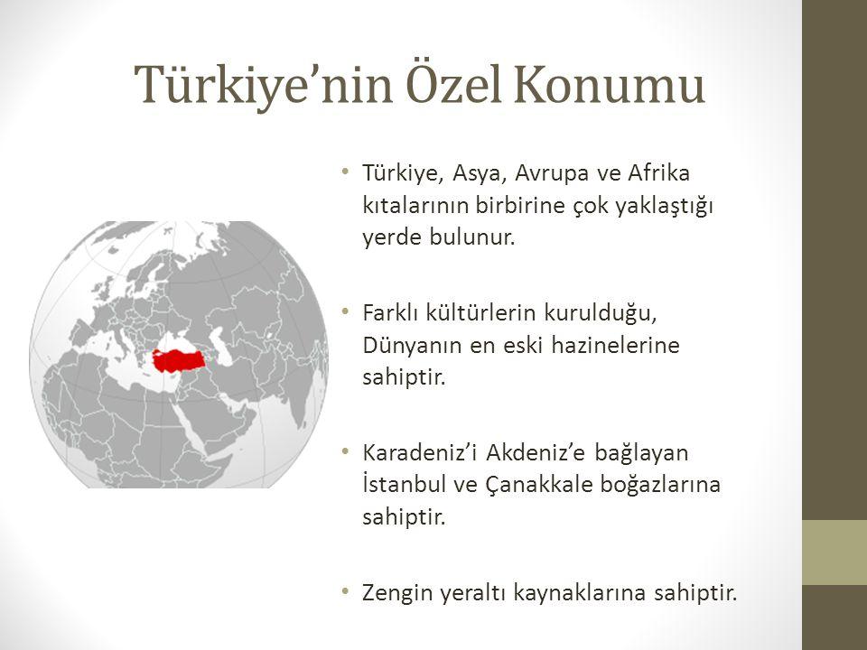 Türkiye'nin Özel Konumu Türkiye, Asya, Avrupa ve Afrika kıtalarının birbirine çok yaklaştığı yerde bulunur. Farklı kültürlerin kurulduğu, Dünyanın en