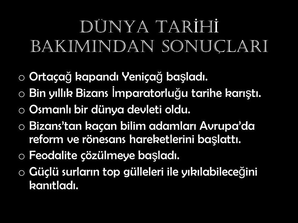 DÜNYA TAR İ H İ BAKIMINDAN SONUÇLARI o Ortaça ğ kapandı Yeniça ğ ba ş ladı. o Bin yıllık Bizans İ mparatorlu ğ u tarihe karı ş tı. o Osmanlı bir dünya
