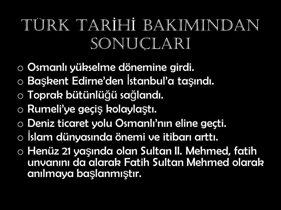 TÜRK TAR İ H İ BAKIMINDAN SONUÇLARI o Osmanlı yükselme dönemine girdi. o Ba ş kent Edirne'den İ stanbul'a ta ş ındı. o Toprak bütünlü ğ ü sa ğ landı.