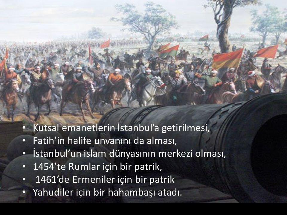 Kutsal emanetlerin İstanbul'a getirilmesi, Fatih'in halife unvanını da alması, İstanbul'un islam dünyasının merkezi olması, 1454'te Rumlar için bir patrik, 1461'de Ermeniler için bir patrik Yahudiler için bir hahambaşı atadı.