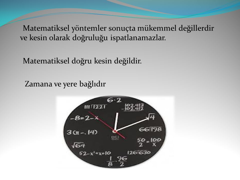 Matematiksel yöntemler sonuçta mükemmel değillerdir ve kesin olarak doğruluğu ispatlanamazlar. Matematiksel doğru kesin değildir. Zamana ve yere bağlı