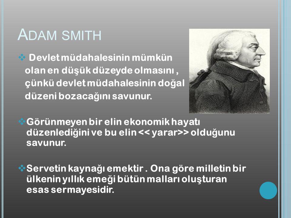 A DAM SMITH  Devlet müdahalesinin mümkün olan en dü ş ük düzeyde olmasını, çünkü devlet müdahalesinin do ğ al düzeni bozaca ğ ını savunur.