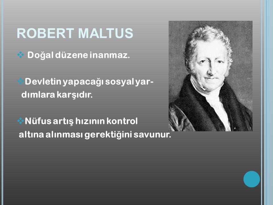 ROBERT MALTUS  Do ğ al düzene inanmaz. Devletin yapaca ğ ı sosyal yar- dımlara kar ş ıdır.