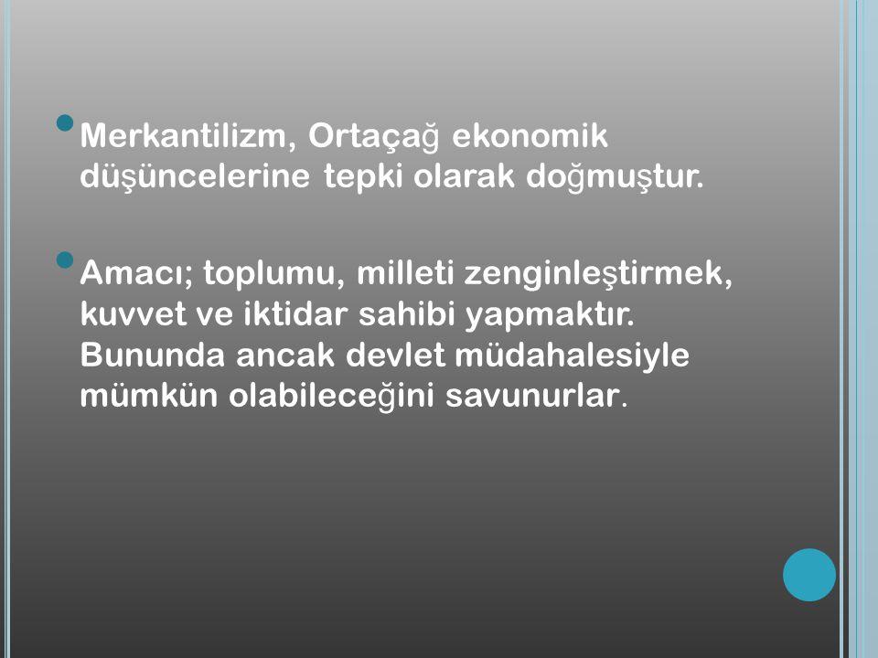 Merkantilizm, Ortaça ğ ekonomik dü ş üncelerine tepki olarak do ğ mu ş tur. Amacı; toplumu, milleti zenginle ş tirmek, kuvvet ve iktidar sahibi yapmak