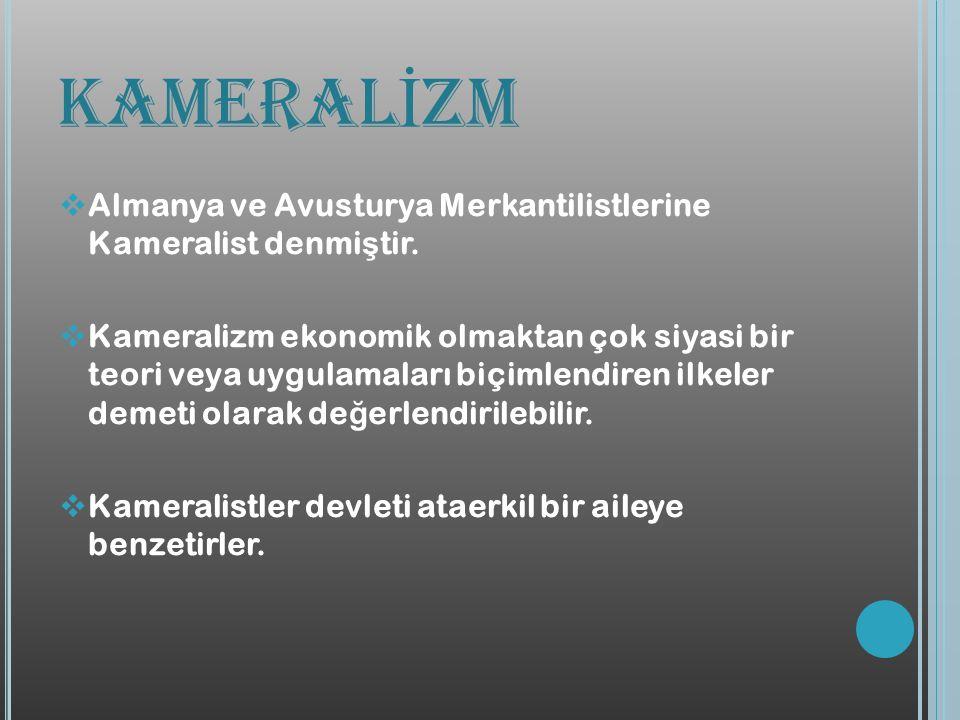 KAMERAL İ ZM  Almanya ve Avusturya Merkantilistlerine Kameralist denmi ş tir.  Kameralizm ekonomik olmaktan çok siyasi bir teori veya uygulamaları b