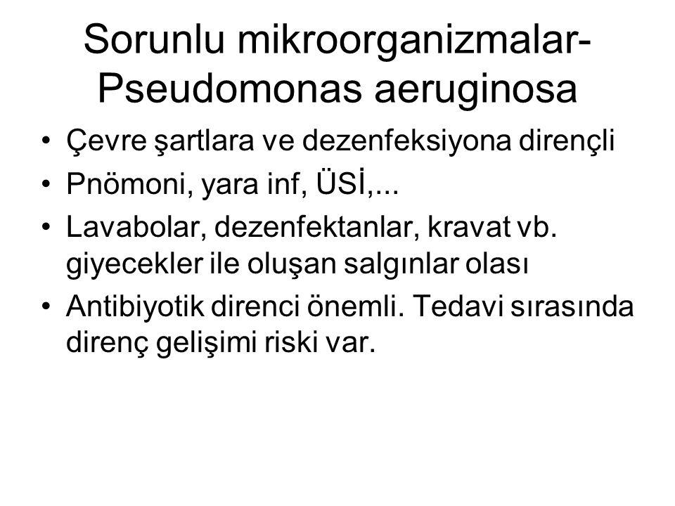 Sorunlu mikroorganizmalar- Pseudomonas aeruginosa Çevre şartlara ve dezenfeksiyona dirençli Pnömoni, yara inf, ÜSİ,... Lavabolar, dezenfektanlar, krav